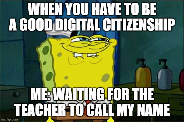 Don't You Squidward Meme |  WHEN YOU HAVE TO BE A GOOD DIGITAL CITIZENSHIP; ME: WAITING FOR THE TEACHER TO CALL MY NAME | image tagged in memes,don't you squidward | made w/ Imgflip meme maker