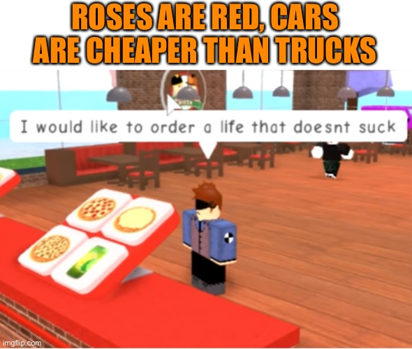 You and me both, kiddo |  ROSES ARE RED, CARS ARE CHEAPER THAN TRUCKS | image tagged in funny memes,rhymes,roblox,memes,dank memes,cursed | made w/ Imgflip meme maker