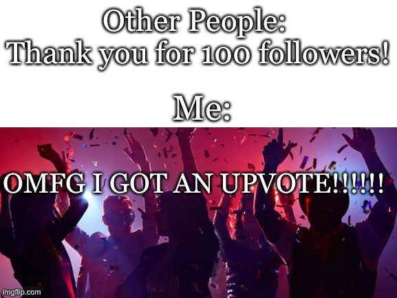 LOL |  Other People:  Thank you for 100 followers! Me:; OMFG I GOT AN UPVOTE!!!!!! | image tagged in party,funny | made w/ Imgflip meme maker