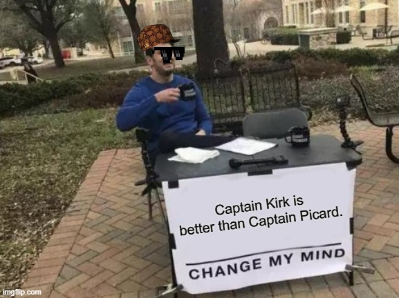 How many Star Trek Fans can I piss off? |  Captain Kirk is better than Captain Picard. | image tagged in memes,change my mind,star trek,star trek the next generation,captain kirk,captain picard | made w/ Imgflip meme maker