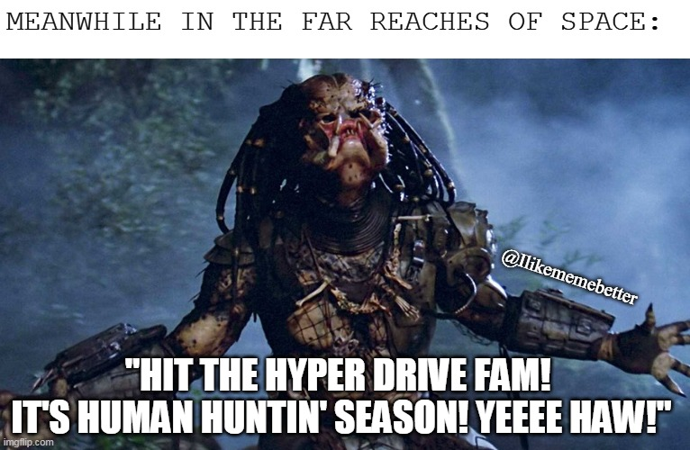 "Human Season |  MEANWHILE IN THE FAR REACHES OF SPACE:; @Ilikememebetter; ""HIT THE HYPER DRIVE FAM!  IT'S HUMAN HUNTIN' SEASON! YEEEE HAW!"" 