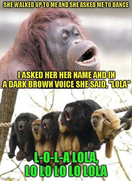 "SHE WALKED UP TO ME AND SHE ASKED ME TO DANCE; I ASKED HER HER NAME AND IN A DARK BROWN VOICE SHE SAID, ""LOLA""; L-O-L-A LOLA, LO LO LO LO LOLA 