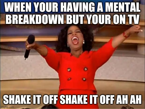 Oprah You Get A Meme |  WHEN YOUR HAVING A MENTAL BREAKDOWN BUT YOUR ON TV; SHAKE IT OFF SHAKE IT OFF AH AH | image tagged in memes,oprah you get a | made w/ Imgflip meme maker
