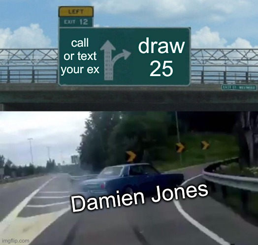 when damien jones is on the road |  call or text your ex; draw 25; Damien Jones | image tagged in memes,left exit 12 off ramp | made w/ Imgflip meme maker