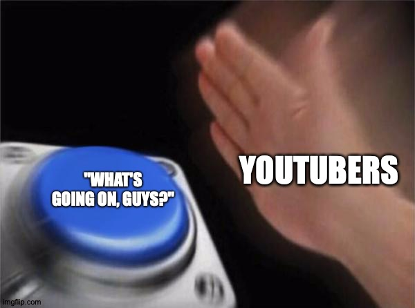 "Like And Subscribe |  YOUTUBERS; ""WHAT'S GOING ON, GUYS?"" 