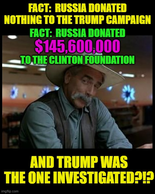 That IS a special kind of stupid! |  FACT:  RUSSIA DONATED NOTHING TO THE TRUMP CAMPAIGN; FACT:  RUSSIA DONATED; $145,600,000; TO THE CLINTON FOUNDATION; AND TRUMP WAS THE ONE INVESTIGATED?!? | image tagged in special kind of stupid,trump 2020,election 2020,trump,joe biden,clintons | made w/ Imgflip meme maker