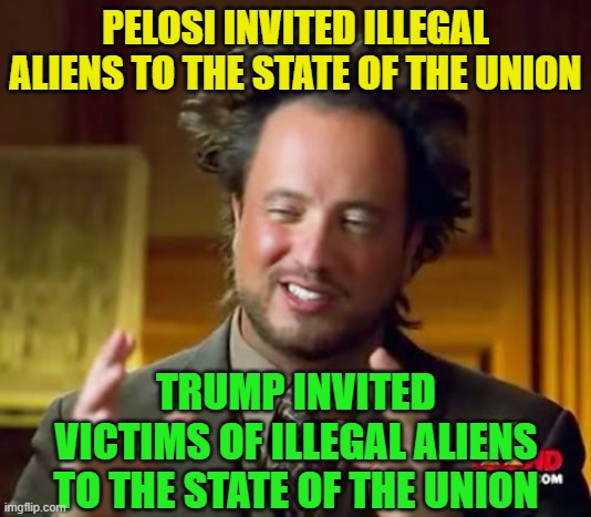 See the difference? |  PELOSI INVITED ILLEGAL ALIENS TO THE STATE OF THE UNION; TRUMP INVITED VICTIMS OF ILLEGAL ALIENS TO THE STATE OF THE UNION | image tagged in ancient aliens,trump 2020,election 2020,trump,joe biden,nancy pelosi wtf | made w/ Imgflip meme maker