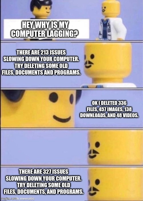 Is this relatable  to anyone? |  HEY WHY IS MY COMPUTER LAGGING? THERE ARE 213 ISSUES SLOWING DOWN YOUR COMPUTER. TRY DELETING SOME OLD FILES, DOCUMENTS AND PROGRAMS. OK I DELETED 336 FILES, 457 IMAGES, 138 DOWNLOADS, AND 48 VIDEOS. THERE ARE 327 ISSUES SLOWING DOWN YOUR COMPUTER. TRY DELETING SOME OLD FILES, DOCUMENTS, AND PROGRAMS. | image tagged in lego doctor higher quality,relatable,computer,issues | made w/ Imgflip meme maker