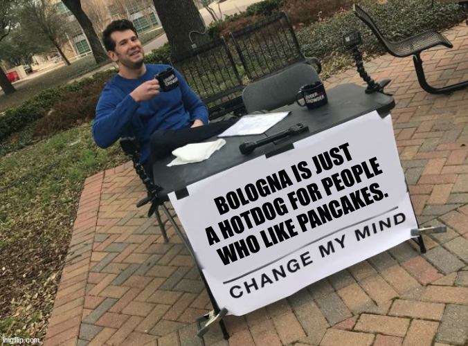 Bologna is just a hotdog for people who like pancakes. |  BOLOGNA IS JUST A HOTDOG FOR PEOPLE WHO LIKE PANCAKES. | image tagged in change my mind crowder,bologna hotdog pancakes,bologna,hotdog,pancakes,change my mind | made w/ Imgflip meme maker