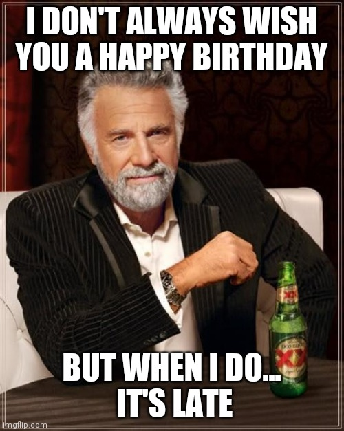 Belated Birthday |  I DON'T ALWAYS WISH YOU A HAPPY BIRTHDAY; BUT WHEN I DO...  IT'S LATE | image tagged in memes,the most interesting man in the world | made w/ Imgflip meme maker