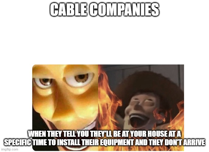 Satanic Woody |  CABLE COMPANIES; WHEN THEY TELL YOU THEY'LL BE AT YOUR HOUSE AT A SPECIFIC TIME TO INSTALL THEIR EQUIPMENT AND THEY DON'T ARRIVE | image tagged in satanic woody | made w/ Imgflip meme maker