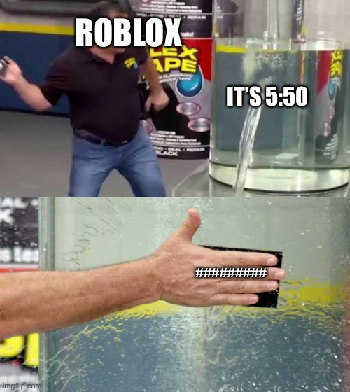 For real tho |  ROBLOX; IT'S 5:50; ######### | image tagged in flex tape | made w/ Imgflip meme maker