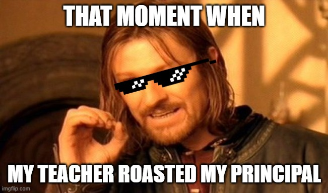 One Does Not Simply Meme |  THAT MOMENT WHEN; MY TEACHER ROASTED MY PRINCIPAL | image tagged in memes,teacher,principal,roasted,roast | made w/ Imgflip meme maker