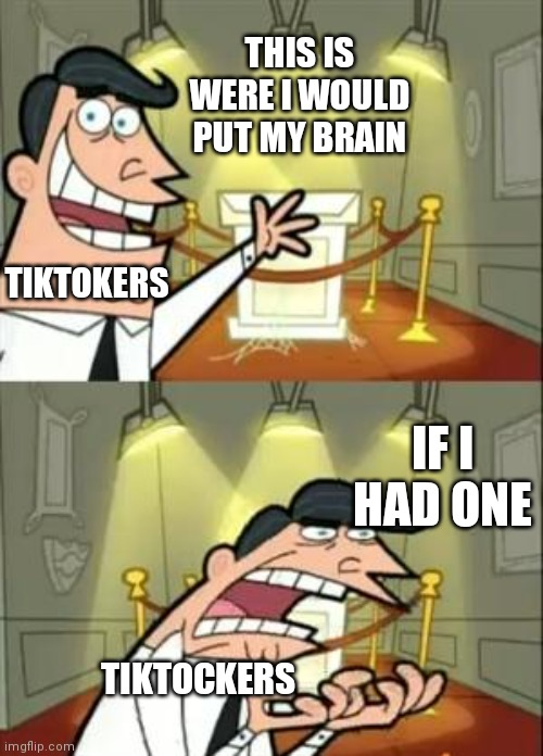 This Is Where I'd Put My Trophy If I Had One Meme |  THIS IS WERE I WOULD PUT MY BRAIN; TIKTOKERS; IF I HAD ONE; TIKTOCKERS | image tagged in memes,this is where i'd put my trophy if i had one | made w/ Imgflip meme maker