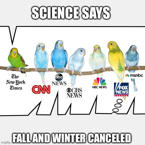 Parakeet MSM |  SCIENCE SAYS; FALL AND WINTER CANCELED | image tagged in parakeet msm,climate change hoax,memes,fake news,bullshit,pumpkin spice | made w/ Imgflip meme maker