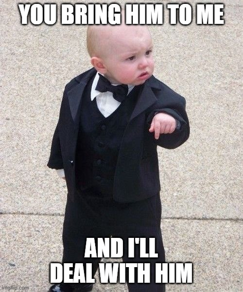 Baby Godfather Meme | YOU BRING HIM TO ME AND I'LL DEAL WITH HIM | image tagged in memes,baby godfather | made w/ Imgflip meme maker