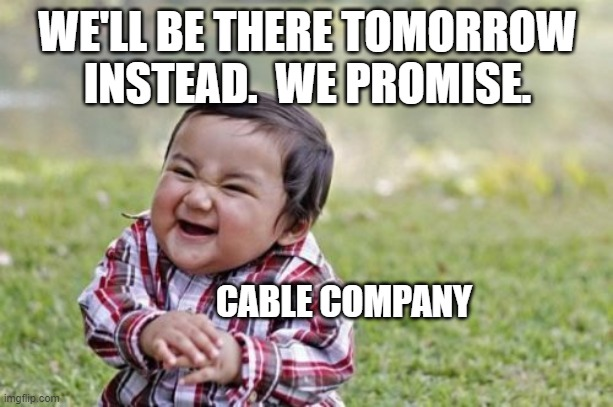 Evil Toddler Meme | WE'LL BE THERE TOMORROW INSTEAD.  WE PROMISE. CABLE COMPANY | image tagged in memes,evil toddler | made w/ Imgflip meme maker