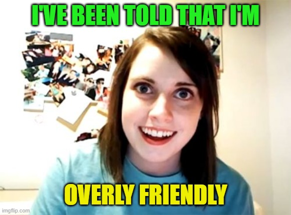Overly Attached Girlfriend Meme | I'VE BEEN TOLD THAT I'M OVERLY FRIENDLY | image tagged in memes,overly attached girlfriend | made w/ Imgflip meme maker
