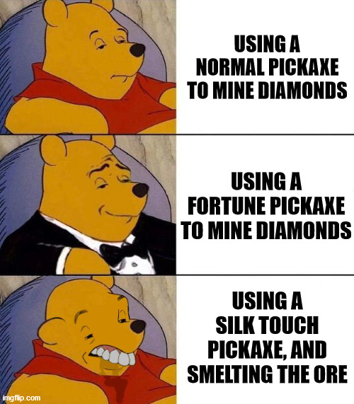 Who would do this!?!?!? |  USING A NORMAL PICKAXE TO MINE DIAMONDS; USING A FORTUNE PICKAXE TO MINE DIAMONDS; USING A SILK TOUCH PICKAXE, AND SMELTING THE ORE | image tagged in best better blurst | made w/ Imgflip meme maker