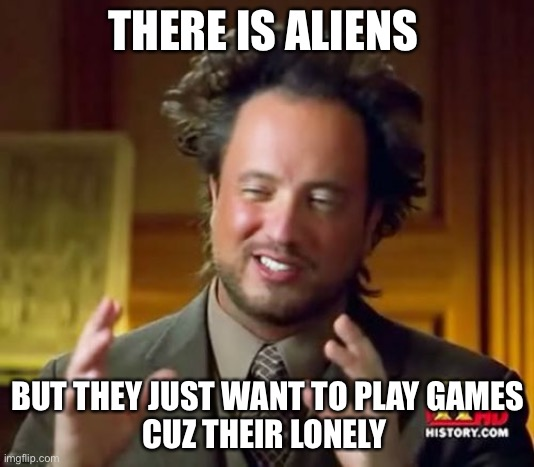Ancient Aliens Meme |  THERE IS ALIENS; BUT THEY JUST WANT TO PLAY GAMES CUZ THEIR LONELY | image tagged in memes,ancient aliens,gaming,lonely | made w/ Imgflip meme maker