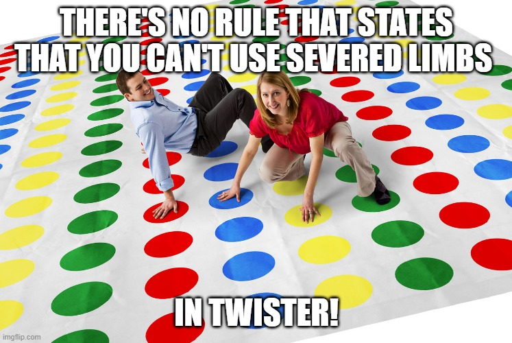 Confusing coronavirus rules? We've got you covered. |  THERE'S NO RULE THAT STATES THAT YOU CAN'T USE SEVERED LIMBS; IN TWISTER! | image tagged in confusing coronavirus rules we've got you covered,twister,games | made w/ Imgflip meme maker