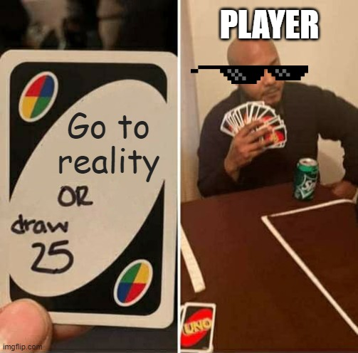 Lol nah |  PLAYER; Go to reality | image tagged in memes,uno draw 25 cards | made w/ Imgflip meme maker