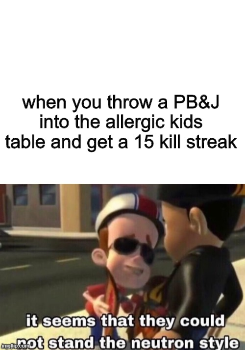 haha |  when you throw a PB&J into the allergic kids table and get a 15 kill streak | image tagged in blank white template,the neutron style | made w/ Imgflip meme maker
