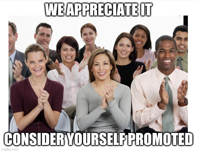 People Clapping | WE APPRECIATE IT CONSIDER YOURSELF PROMOTED | image tagged in people clapping | made w/ Imgflip meme maker