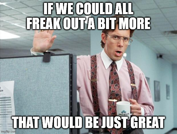 freak out |  IF WE COULD ALL FREAK OUT A BIT MORE; THAT WOULD BE JUST GREAT | image tagged in office space | made w/ Imgflip meme maker