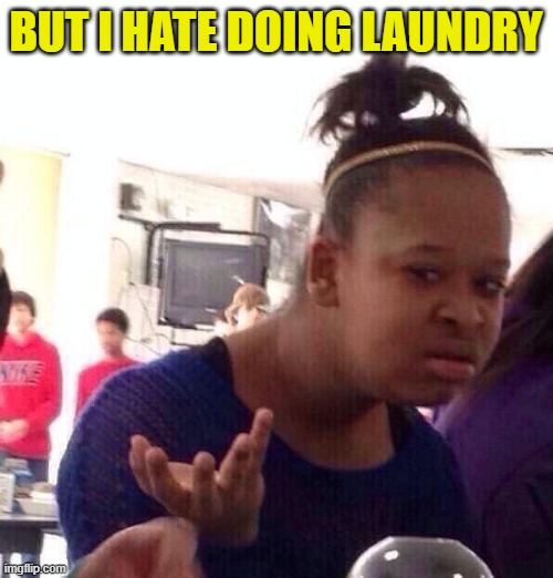 Black Girl Wat Meme | BUT I HATE DOING LAUNDRY | image tagged in memes,black girl wat | made w/ Imgflip meme maker