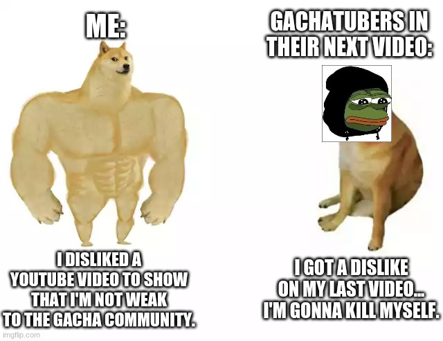 Buff Doge vs. Cheems |  GACHATUBERS IN THEIR NEXT VIDEO:; ME:; I DISLIKED A YOUTUBE VIDEO TO SHOW THAT I'M NOT WEAK TO THE GACHA COMMUNITY. I GOT A DISLIKE ON MY LAST VIDEO... I'M GONNA KILL MYSELF. | image tagged in buff doge vs cheems | made w/ Imgflip meme maker