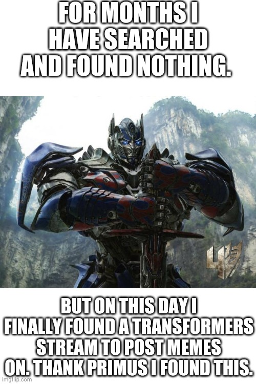 Yessss! |  FOR MONTHS I HAVE SEARCHED AND FOUND NOTHING. BUT ON THIS DAY I FINALLY FOUND A TRANSFORMERS STREAM TO POST MEMES ON. THANK PRIMUS I FOUND THIS. | image tagged in transformers,memes,optimus prime,funny | made w/ Imgflip meme maker