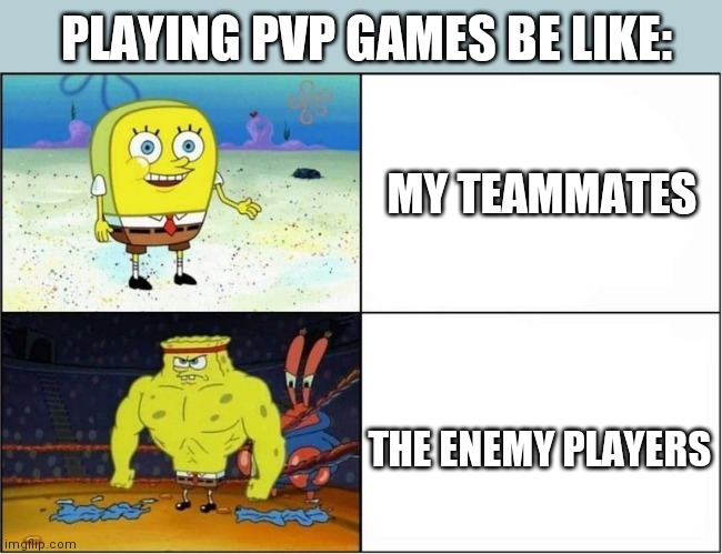 Weak vs Strong Spongebob |  PLAYING PVP GAMES BE LIKE:; MY TEAMMATES; THE ENEMY PLAYERS | image tagged in weak vs strong spongebob | made w/ Imgflip meme maker