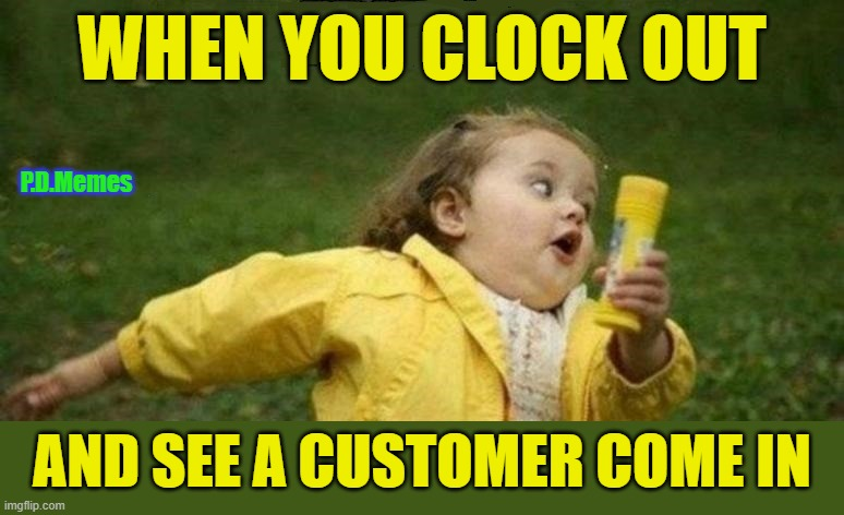 WHEN YOU CLOCK OUT; P.D.Memes; AND SEE A CUSTOMER COME IN | image tagged in funny memes,work sucks,meme,run away,customer service,annoying customers | made w/ Imgflip meme maker