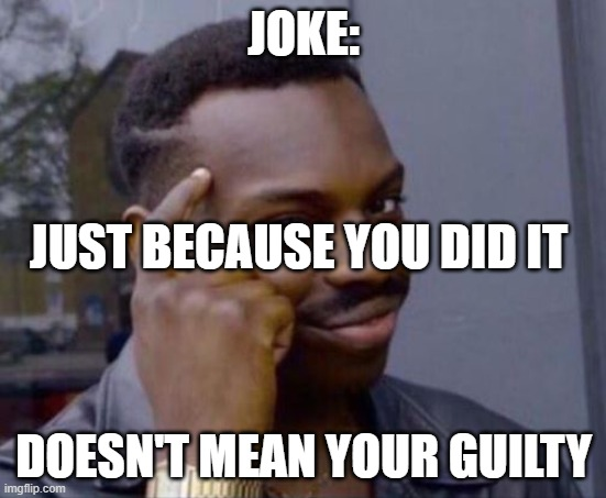 black guy pointing at head |  JOKE:; JUST BECAUSE YOU DID IT; DOESN'T MEAN YOUR GUILTY | image tagged in black guy pointing at head | made w/ Imgflip meme maker