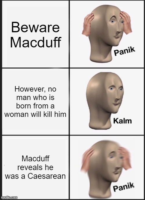 Beware the Silly Prophecies |  Beware Macduff; However, no man who is born from a woman will kill him; Macduff reveals he was a Caesarean | image tagged in memes,panik kalm panik,shakespeare,prophecy,irony | made w/ Imgflip meme maker