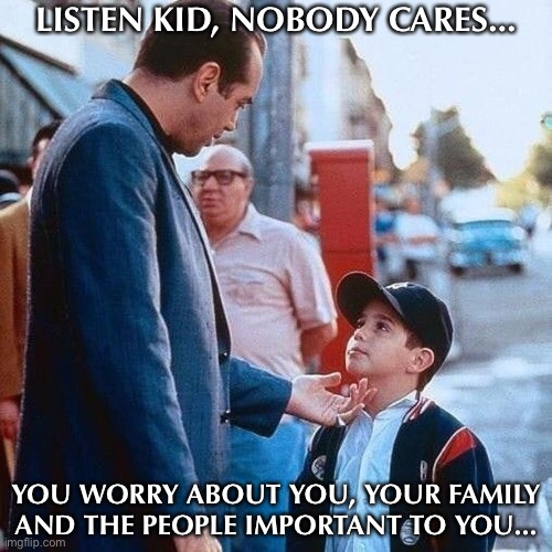 LISTEN KID, NOBODY CARES... YOU WORRY ABOUT YOU, YOUR FAMILY AND THE PEOPLE IMPORTANT TO YOU... | image tagged in mind your own business,italians,meme,father and son | made w/ Imgflip meme maker