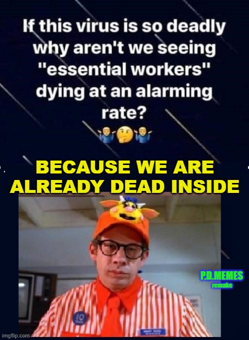 BECAUSE WE ARE ALREADY DEAD INSIDE; P.D.MEMES; remake | image tagged in essential,fast food worker,funny memes,memes,minimum wage,covid | made w/ Imgflip meme maker