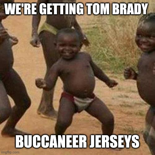 Third World Success Kid Meme |  WE'RE GETTING TOM BRADY; BUCCANEER JERSEYS | image tagged in memes,third world success kid | made w/ Imgflip meme maker
