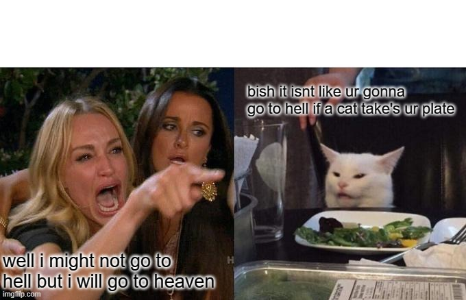Woman Yelling At Cat Meme |  bish it isnt like ur gonna go to hell if a cat take's ur plate; well i might not go to hell but i will go to heaven | image tagged in memes,woman yelling at cat | made w/ Imgflip meme maker