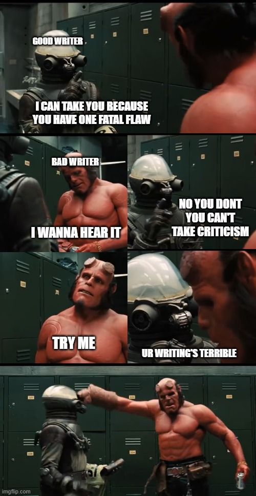 Can't take criticism |  GOOD WRITER; I CAN TAKE YOU BECAUSE YOU HAVE ONE FATAL FLAW; BAD WRITER; NO YOU DONT YOU CAN'T TAKE CRITICISM; I WANNA HEAR IT; TRY ME; UR WRITING'S TERRIBLE | image tagged in lol,writers,criticism,hellboy | made w/ Imgflip meme maker