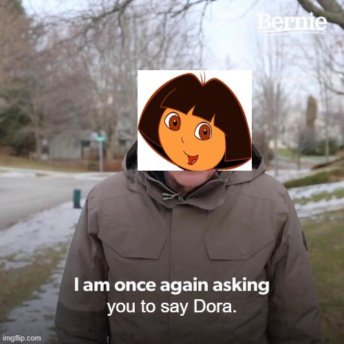 Bernie I Am Once Again Asking For Your Support |  you to say Dora. | image tagged in memes,bernie i am once again asking for your support | made w/ Imgflip meme maker