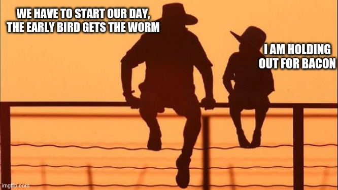 Cowboy Wisdom, start early |  WE HAVE TO START OUR DAY, THE EARLY BIRD GETS THE WORM; I AM HOLDING OUT FOR BACON | image tagged in cowboy father and son,cowboy wisdom,hold out for bacon,hard work for a better life,get to it,up and at um | made w/ Imgflip meme maker