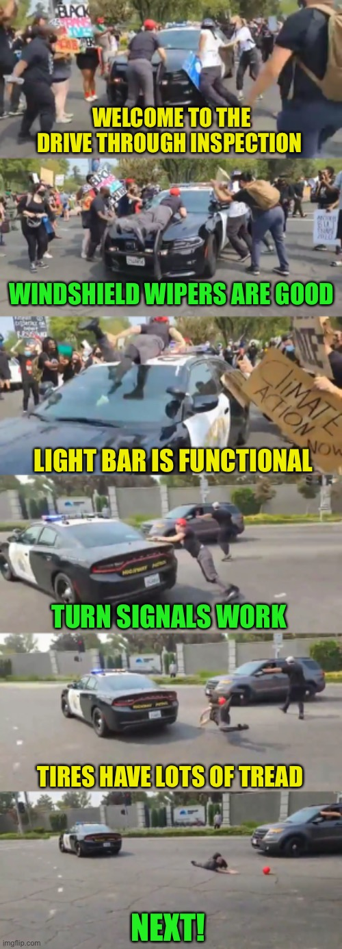 Play stupid games, win stupid prizes |  WELCOME TO THE DRIVE THROUGH INSPECTION; WINDSHIELD WIPERS ARE GOOD; LIGHT BAR IS FUNCTIONAL; TURN SIGNALS WORK; TIRES HAVE LOTS OF TREAD; NEXT! | image tagged in memes,protesters,police,funny | made w/ Imgflip meme maker