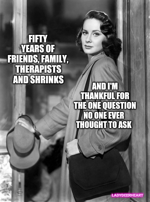You'll Never Guess What The Question Is |  FIFTY YEARS OF FRIENDS, FAMILY, THERAPISTS AND SHRINKS; AND I'M THANKFUL FOR THE ONE QUESTION; NO ONE EVER THOUGHT TO ASK; LADYDEERHEART | image tagged in vintage exit,memes,secrets,all right then keep your secrets,thankful,i'll never tell | made w/ Imgflip meme maker