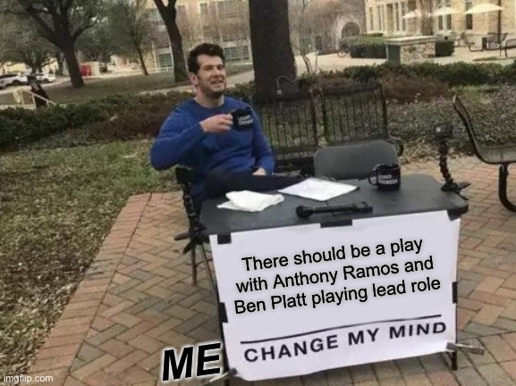 Don't even try to change me mind |  There should be a play with Anthony Ramos and Ben Platt playing lead role; ME | image tagged in memes,change my mind | made w/ Imgflip meme maker