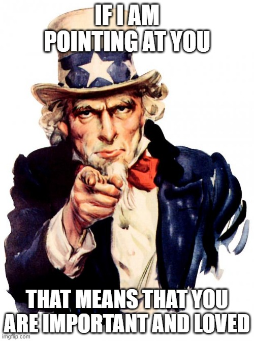 this is true & ppl need 2 know it. so that's why i made this meme just so i could show it. |  IF I AM POINTING AT YOU; THAT MEANS THAT YOU ARE IMPORTANT AND LOVED | image tagged in memes,uncle sam,funny,true,compliment | made w/ Imgflip meme maker