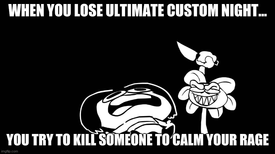 Flowey killing Frisk (Underpants - Undertale Parody by Sr. Pelo) |  WHEN YOU LOSE ULTIMATE CUSTOM NIGHT... YOU TRY TO KILL SOMEONE TO CALM YOUR RAGE | image tagged in flowey killing frisk underpants - undertale parody by sr pelo | made w/ Imgflip meme maker