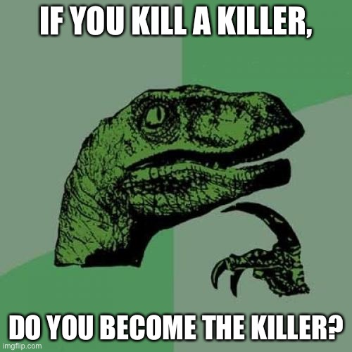 Maybe? |  IF YOU KILL A KILLER, DO YOU BECOME THE KILLER? | image tagged in memes,philosoraptor | made w/ Imgflip meme maker