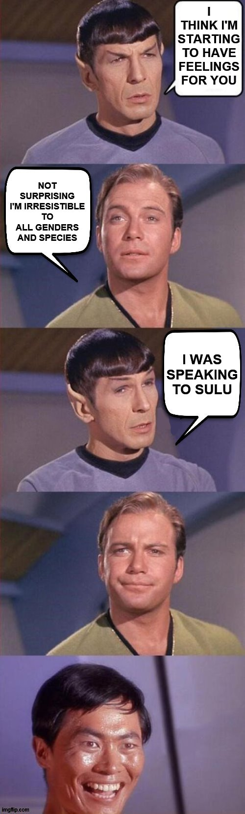 Spock Burns Kirk |  I THINK I'M STARTING TO HAVE FEELINGS FOR YOU; NOT SURPRISING I'M IRRESISTIBLE TO ALL GENDERS AND SPECIES; I WAS SPEAKING TO SULU | image tagged in spock burns kirk,sulu,star trek,captain kirk,giveuahint,dashhopes | made w/ Imgflip meme maker